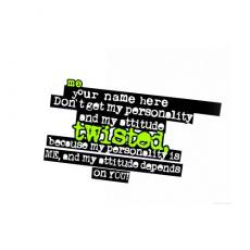 Dont get my personality and attitude twisted - Design your own names