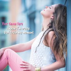 I know I am crazy Dont ruin my moment - Design your own names